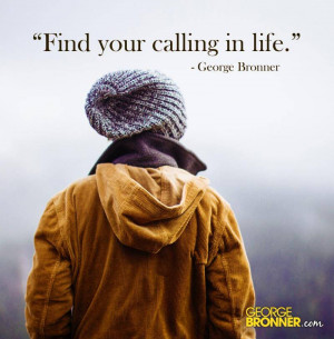 Find your calling in life.