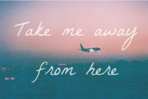 take me away from here.