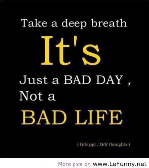 Take a deep breath its just a bad daynot a bad life attitude quote