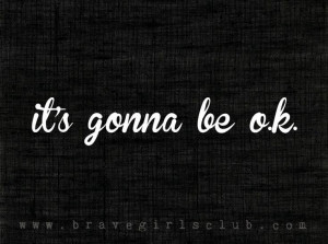 It's gonna be okay…