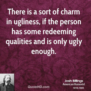 There is a sort of charm in ugliness, if the person has some redeeming ...