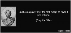 ... over the past except to cover it with oblivion. - Pliny the Elder