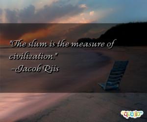 The slum is the measure of civilization .