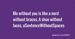 Me without you is like a nerd without braces, A shoe without laces ...
