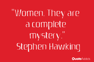 "Women. They are a complete mystery."" — Stephen Hawking"