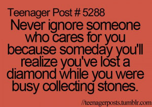 Never ignore someone who cares for you, because someday you'll realize ...