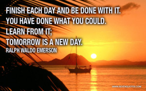 Finish each day and be done with it.