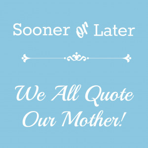 created mothers sooner or later we all quote our mother
