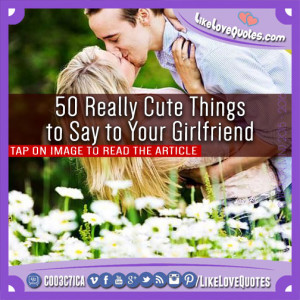 50-Really-Cute-Things-to-Say-to-Your-Girlfriend.jpg