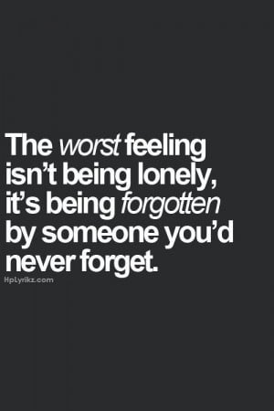 ... isn t being lonely it s being forgotten by someone you d never forget