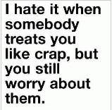 treats you like crap, but you still worry about them. It's like ...