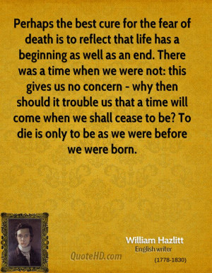 Perhaps the best cure for the fear of death is to reflect that life ...