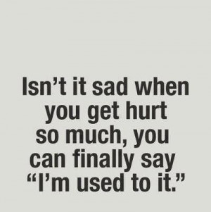 ... it sad when you get hurt so much you can finally say i m used to it