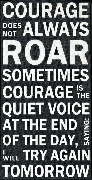 ... quote. Courage does not always roar, sometimes courage is the quiet
