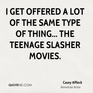 get offered a lot of the same type of thing... The teenage slasher ...