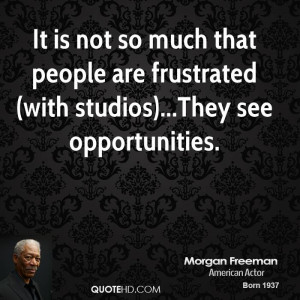 It is not so much that people are frustrated (with studios)...They see ...