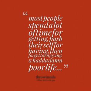 ... self for having, then forget to enjoying. whadda damn poor life