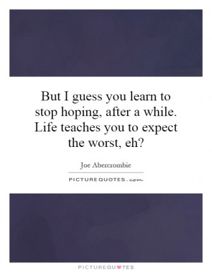 But I guess you learn to stop hoping, after a while. Life teaches you ...