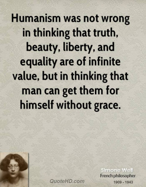 Humanism was not wrong in thinking that truth, beauty, liberty, and ...