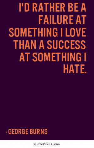 Success quotes - I'd rather be a failure at something i love..