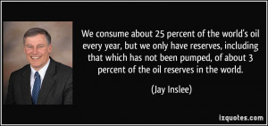 We consume about 25 percent of the world's oil every year, but we only ...