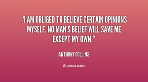am obliged to believe certain opinions myself. No man's belief will ...