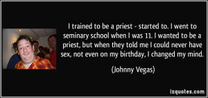 ... have sex, not even on my birthday, I changed my mind. - Johnny Vegas