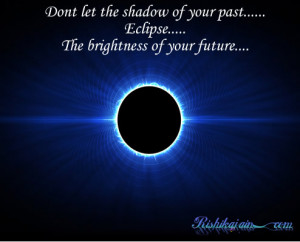 ... shadow of your past……Eclipse…..The brightness of your future