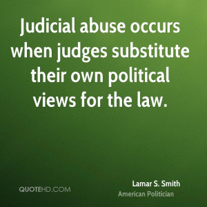 Judicial abuse occurs when judges substitute their own political views ...