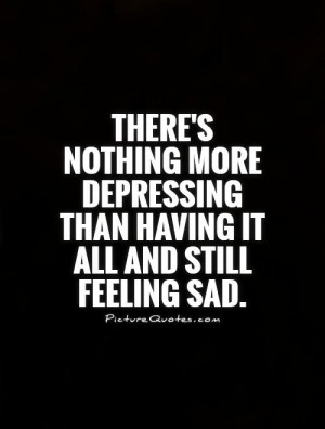 ... depressing than having it all and still feeling sad Picture Quote #1