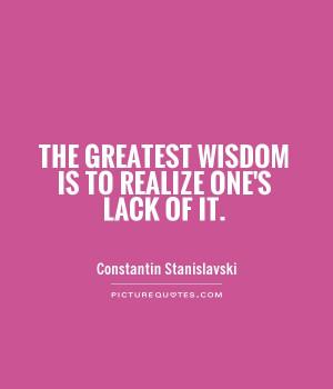 ... Stanislavski~The greatest wisdom is to realize one's lack of it