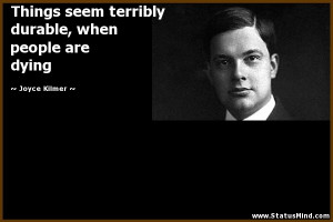 ... durable, when people are dying - Joyce Kilmer Quotes - StatusMind.com