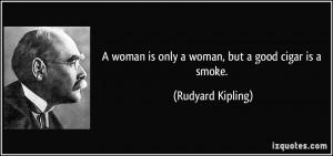 ... woman is only a woman, but a good cigar is a smoke. - Rudyard Kipling