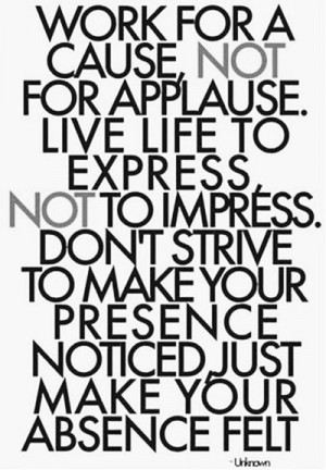 cause, not for applause. Live life to express, not to impress. Don ...