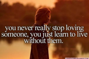 you-never-really-stop-loving-someone-you-just-learn-to-live-without ...