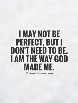 may not be perfect, but I don't need to be. I am the way God made me ...