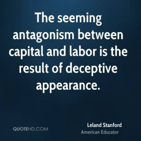 Leland Stanford - The seeming antagonism between capital and labor is ...