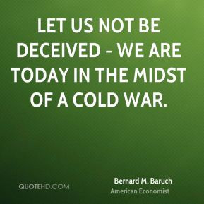 Bernard M. Baruch - Let us not be deceived - we are today in the midst ...