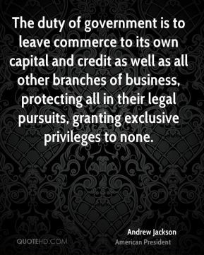 Andrew Jackson - The duty of government is to leave commerce to its ...
