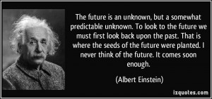 never think of the future Ites soon enough Albert Einstein
