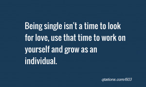 Image for Quote #603: Being single isn't a time to look for love, use ...