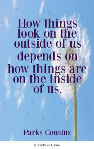 Inspirational quote - How things look on the outside of us depends..