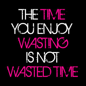 Time you enjoy wasting is not wasted time - Happiness Quote.