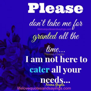 Please don't take me for granted all the time… I am not here to ...