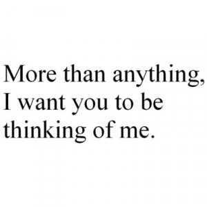 More Than Anything, I Want You To be Thinking of Me ~ Love Quote