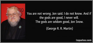 You are not wrong. Jon said. I do not know. And if the gods are good ...