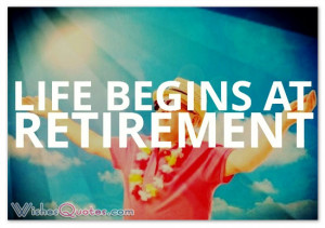 Life begins at retirement.