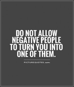 ... allow negative people to turn you into one of them Picture Quote #1