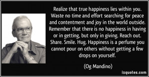 Realize that true happiness lies within you. Waste no time and effort ...