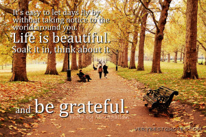 ... you. Life is beautiful. Soak it in, think about it and be grateful